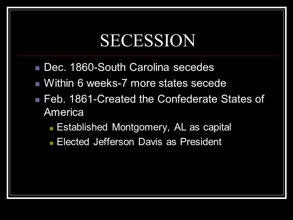SECESSION Dec. 1860-South Carolina secedes Within 6 weeks-7 more states secede Feb. 1861-Created the Confederate States of America Established Montgom