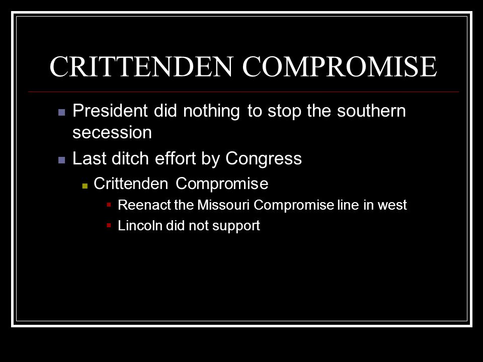 CRITTENDEN COMPROMISE President did nothing to stop the southern secession Last ditch effort by Congress Crittenden Compromise Reenact the Missouri Co