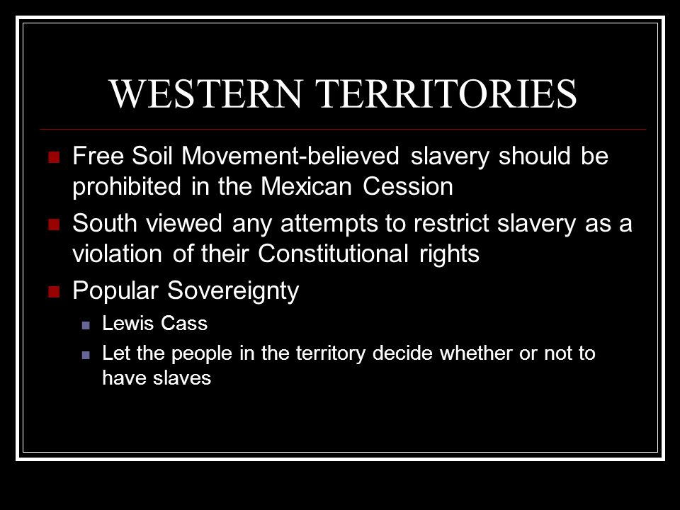WESTERN TERRITORIES Free Soil Movement-believed slavery should be prohibited in the Mexican Cession South viewed any attempts to restrict slavery as a