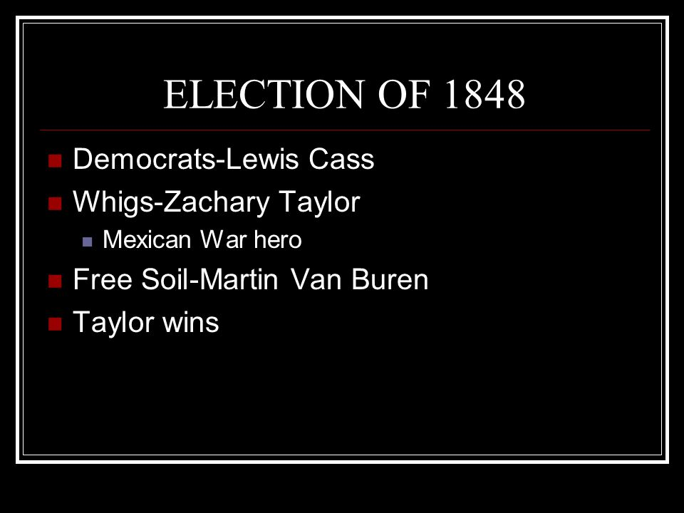 ELECTION OF 1848 Democrats-Lewis Cass Whigs-Zachary Taylor Mexican War hero Free Soil-Martin Van Buren Taylor wins