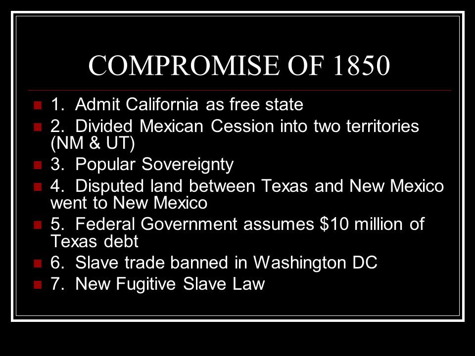 COMPROMISE OF 1850 1. Admit California as free state 2. Divided Mexican Cession into two territories (NM & UT) 3. Popular Sovereignty 4. Disputed land
