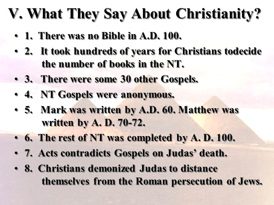 V. What They Say About Christianity? 1. There was no Bible in A.D. 100. 2. It took hundreds of years for Christians todecide the number of books in th
