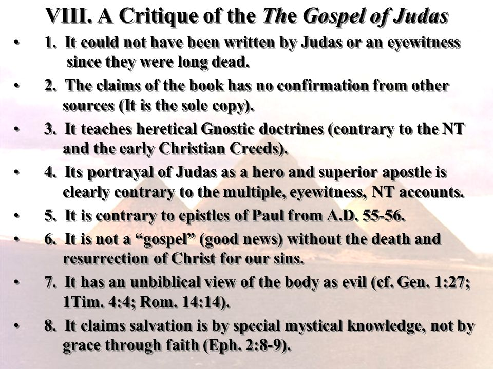 VIII. A Critique of the The Gospel of Judas 1. It could not have been written by Judas or an eyewitness since they were long dead. 2. The claims of th