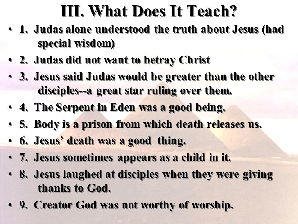 III. What Does It Teach? 1. Judas alone understood the truth about Jesus (had special wisdom) 2. Judas did not want to betray Christ 3. Jesus said Jud