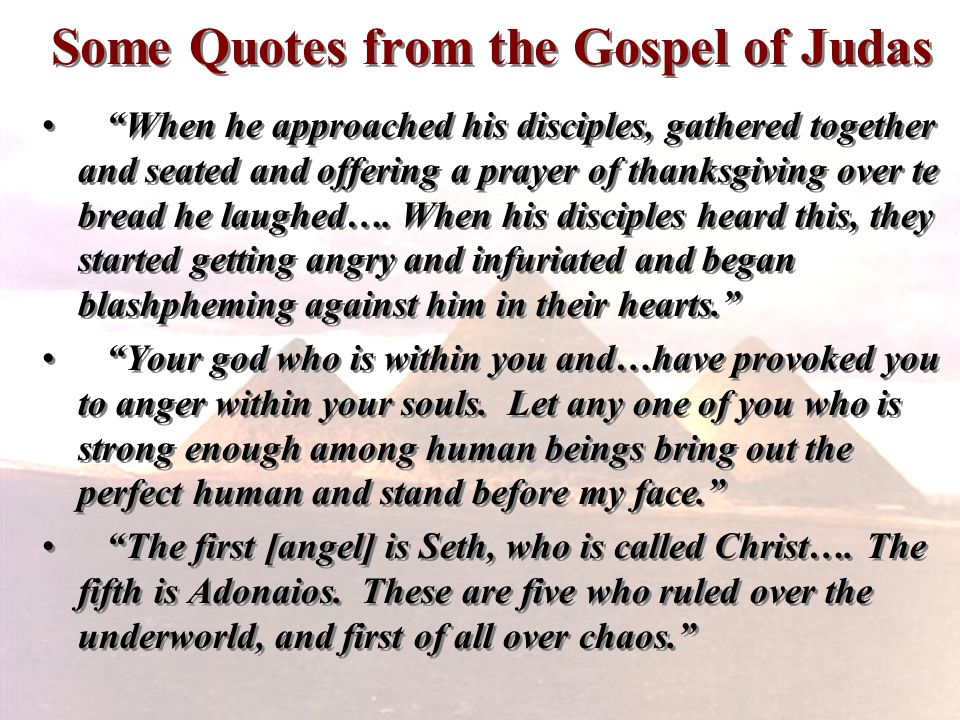 Some Quotes from the Gospel of Judas When he approached his disciples, gathered together and seated and offering a prayer of thanksgiving over te brea