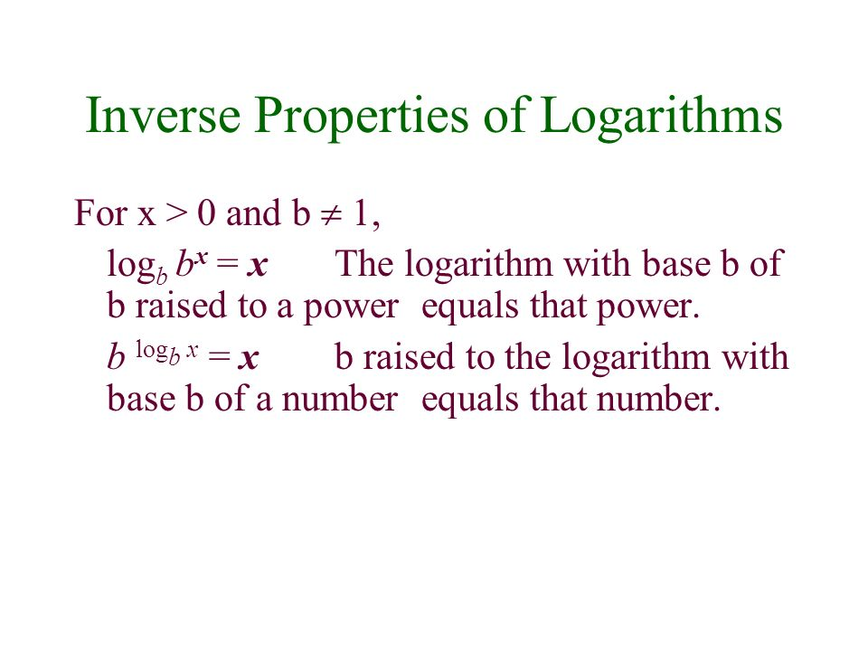 Inverse Properties of Logarithms For x > 0 and b 1, log b b x = xThe logarithm with base b of b raised to a power equals that power. b log b x = xb ra