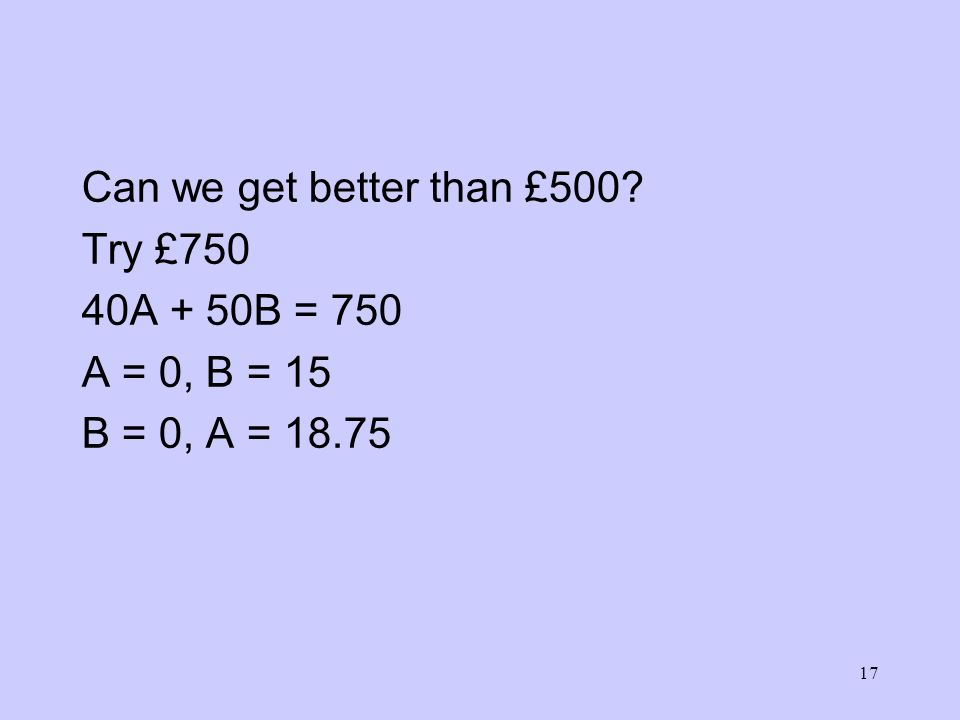 17 Can we get better than £500? Try £750 40A + 50B = 750 A = 0, B = 15 B = 0, A = 18.75