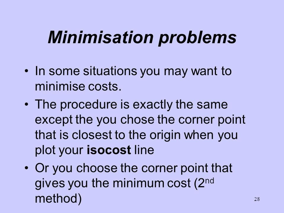 28 Minimisation problems In some situations you may want to minimise costs. The procedure is exactly the same except the you chose the corner point th