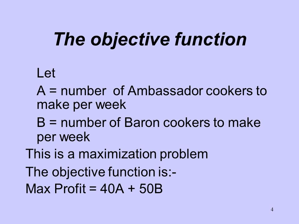 4 The objective function Let A = number of Ambassador cookers to make per week B = number of Baron cookers to make per week This is a maximization pro