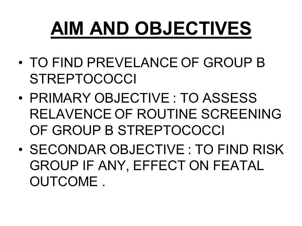 AIM AND OBJECTIVES TO FIND PREVELANCE OF GROUP B STREPTOCOCCI PRIMARY OBJECTIVE : TO ASSESS RELAVENCE OF ROUTINE SCREENING OF GROUP B STREPTOCOCCI SECONDAR OBJECTIVE : TO FIND RISK GROUP IF ANY, EFFECT ON FEATAL OUTCOME.