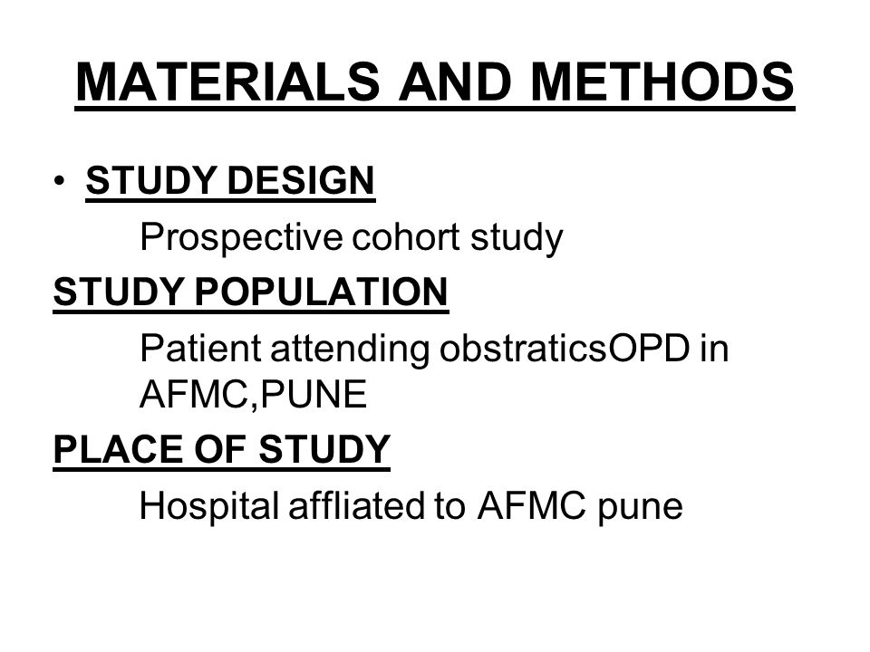 MATERIALS AND METHODS STUDY DESIGN Prospective cohort study STUDY POPULATION Patient attending obstraticsOPD in AFMC,PUNE PLACE OF STUDY Hospital affl