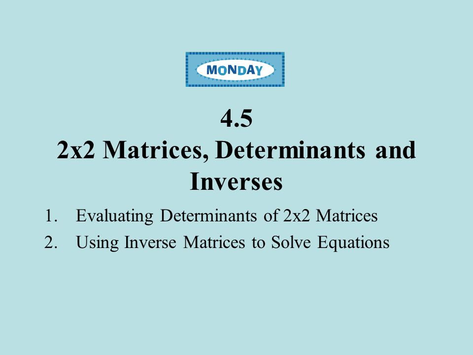 4.5 2x2 Matrices, Determinants and Inverses 1.Evaluating Determinants of 2x2 Matrices 2.Using Inverse Matrices to Solve Equations