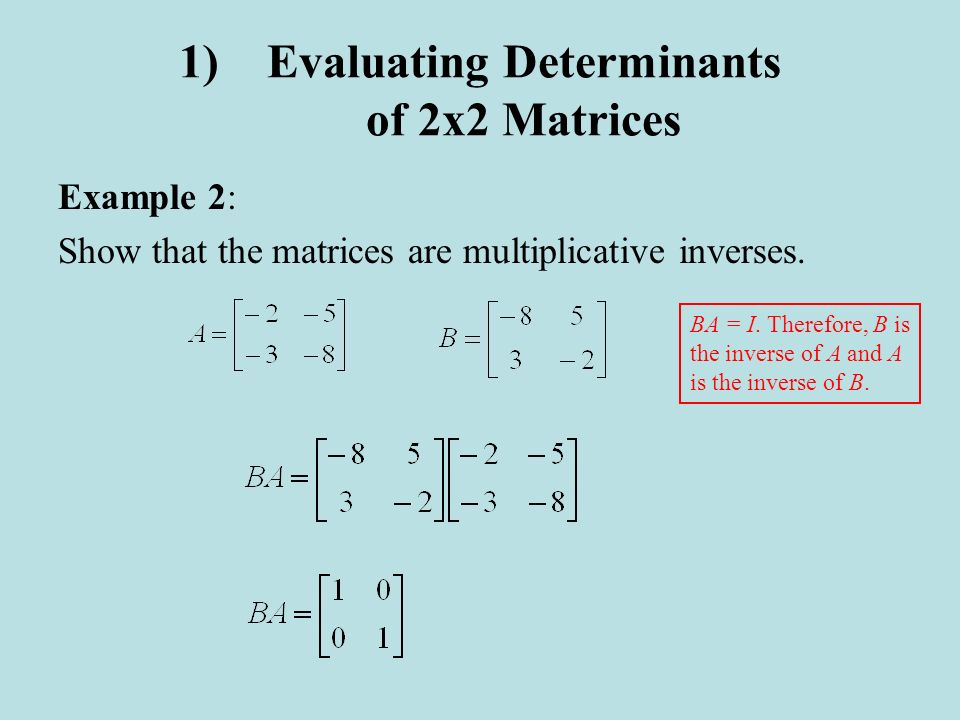 1)Evaluating Determinants of 2x2 Matrices Example 2: Show that the matrices are multiplicative inverses. BA = I. Therefore, B is the inverse of A and
