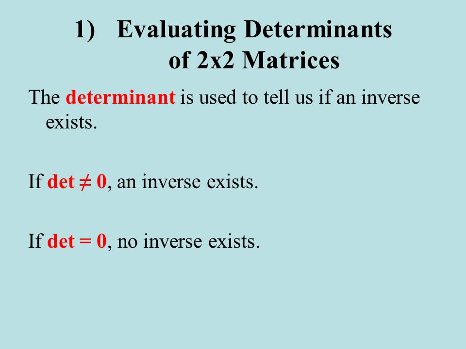 The determinant is used to tell us if an inverse exists. If det 0, an inverse exists. If det = 0, no inverse exists. 1)Evaluating Determinants of 2x2