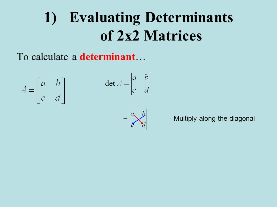 1)Evaluating Determinants of 2x2 Matrices To calculate a determinant… Multiply along the diagonal
