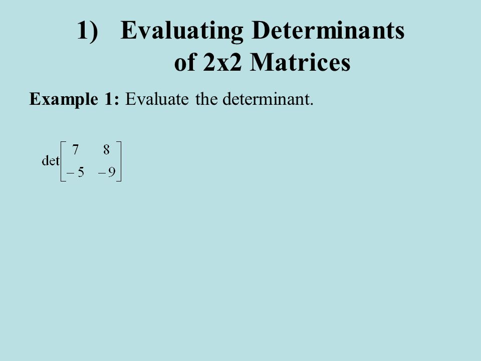 1)Evaluating Determinants of 2x2 Matrices Example 1:Evaluate the determinant.
