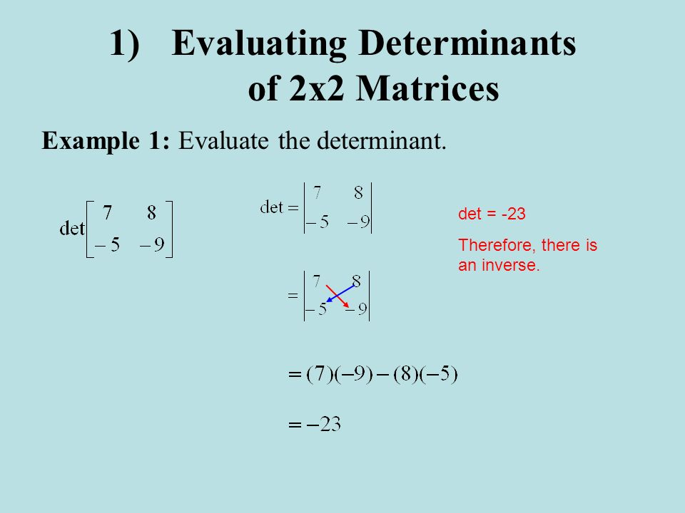 1)Evaluating Determinants of 2x2 Matrices Example 1:Evaluate the determinant. det = -23 Therefore, there is an inverse.