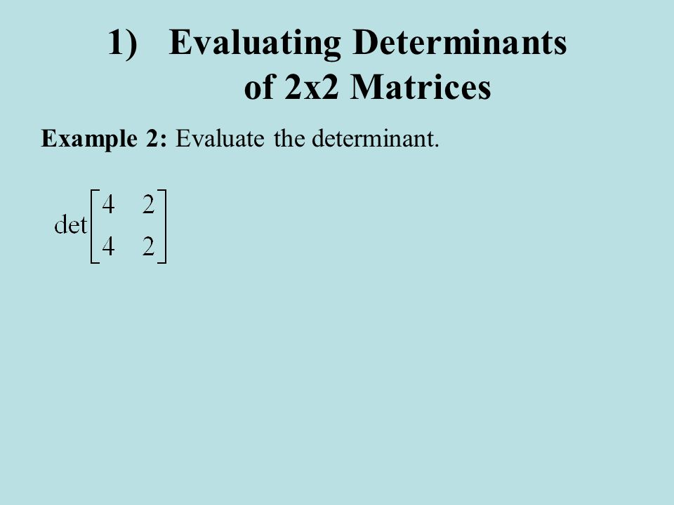 1)Evaluating Determinants of 2x2 Matrices Example 2:Evaluate the determinant.