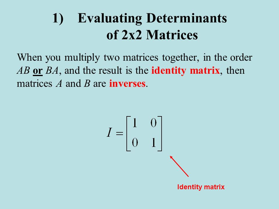 1)Evaluating Determinants of 2x2 Matrices When you multiply two matrices together, in the order AB or BA, and the result is the identity matrix, then
