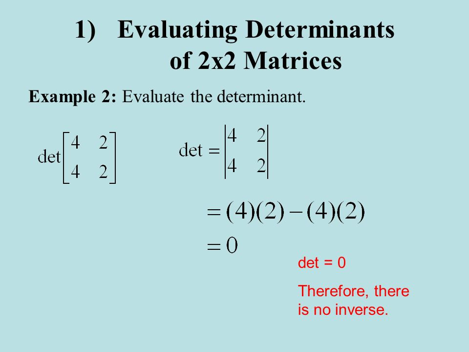 1)Evaluating Determinants of 2x2 Matrices Example 2:Evaluate the determinant. det = 0 Therefore, there is no inverse.