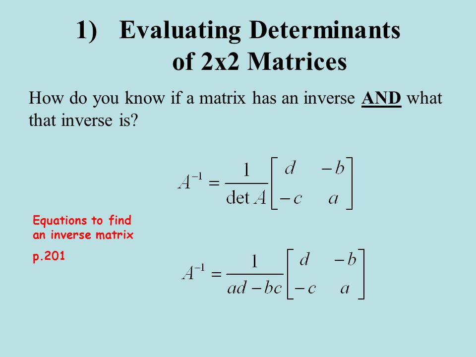 1)Evaluating Determinants of 2x2 Matrices How do you know if a matrix has an inverse AND what that inverse is? Equations to find an inverse matrix p.2