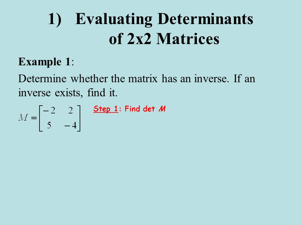 1)Evaluating Determinants of 2x2 Matrices Example 1: Determine whether the matrix has an inverse. If an inverse exists, find it. Step 1: Find det M