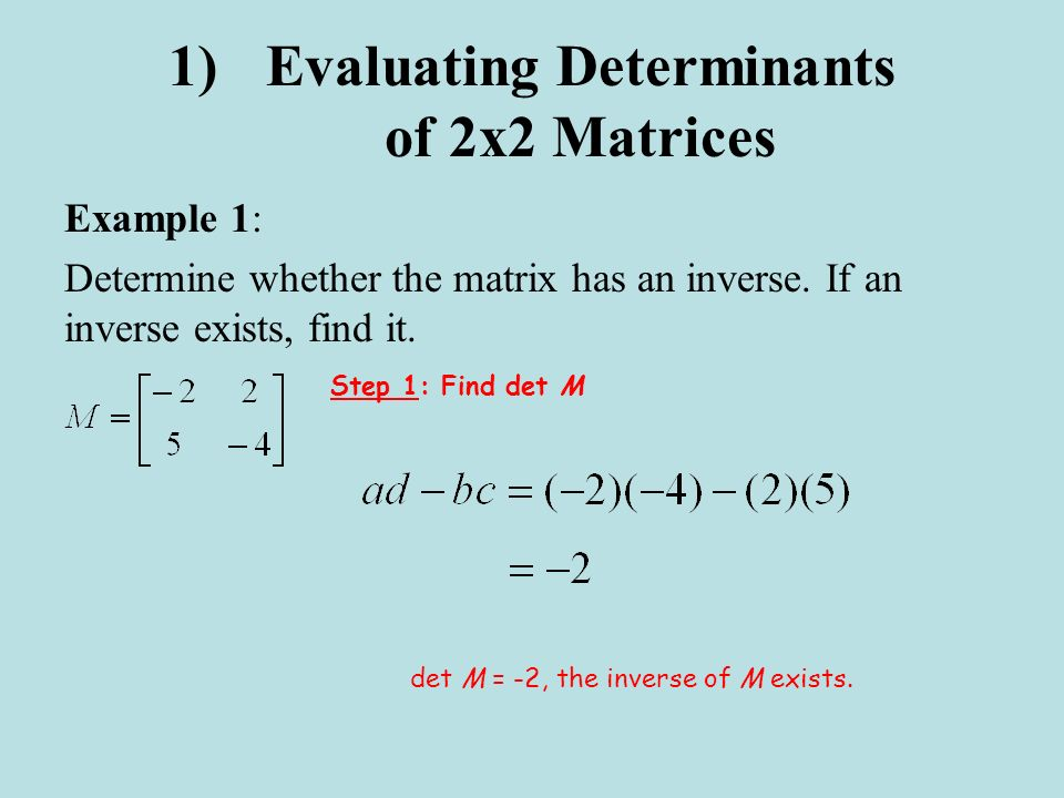 1)Evaluating Determinants of 2x2 Matrices Example 1: Determine whether the matrix has an inverse. If an inverse exists, find it. Step 1: Find det M de