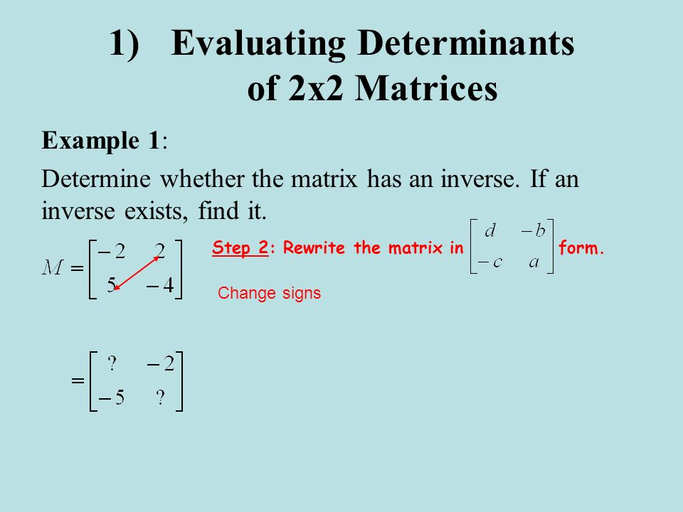 1)Evaluating Determinants of 2x2 Matrices Example 1: Determine whether the matrix has an inverse. If an inverse exists, find it. Change signs Step 2: