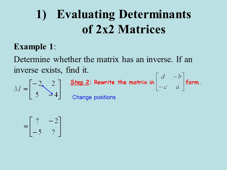 1)Evaluating Determinants of 2x2 Matrices Example 1: Determine whether the matrix has an inverse. If an inverse exists, find it. Change positions Step