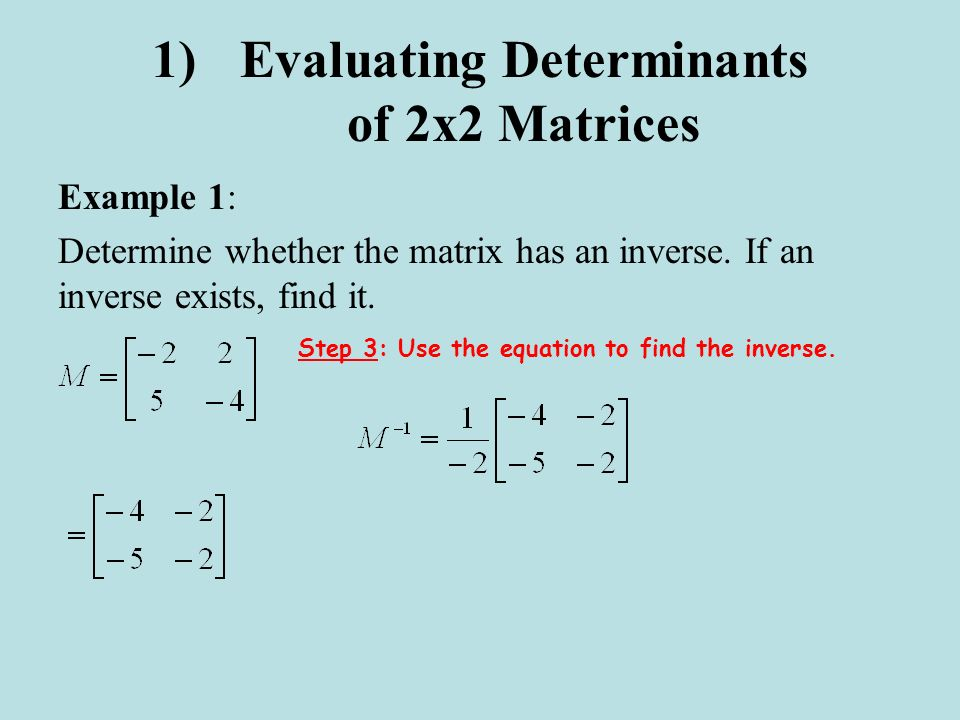1)Evaluating Determinants of 2x2 Matrices Example 1: Determine whether the matrix has an inverse. If an inverse exists, find it. Step 3: Use the equat
