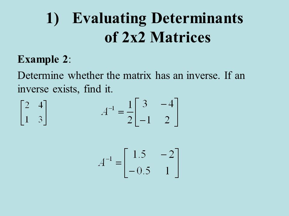 1)Evaluating Determinants of 2x2 Matrices Example 2: Determine whether the matrix has an inverse. If an inverse exists, find it.