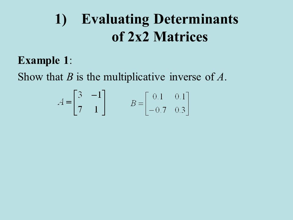 1)Evaluating Determinants of 2x2 Matrices Example 1: Show that B is the multiplicative inverse of A.