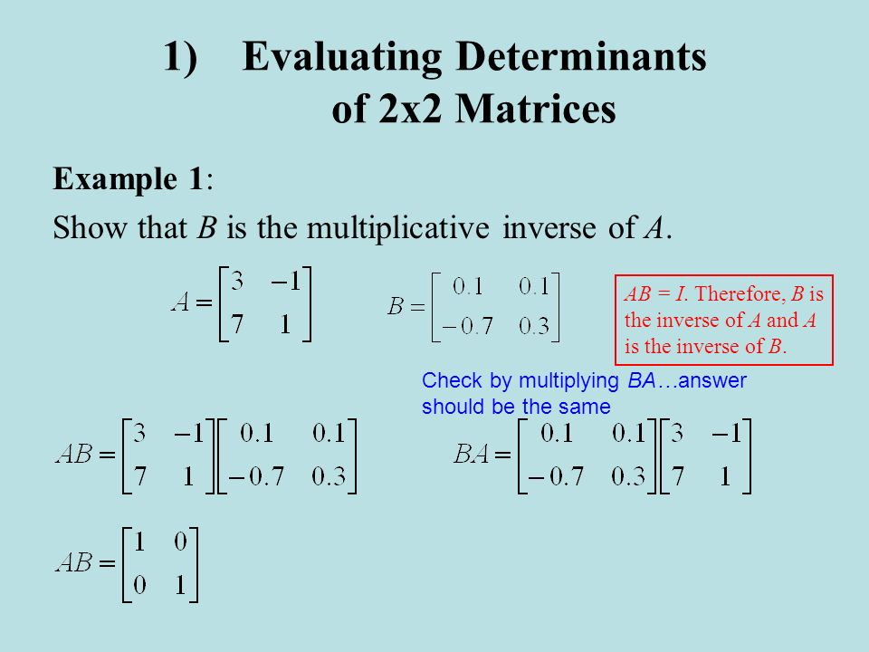 1)Evaluating Determinants of 2x2 Matrices Example 1: Show that B is the multiplicative inverse of A. Check by multiplying BA…answer should be the same