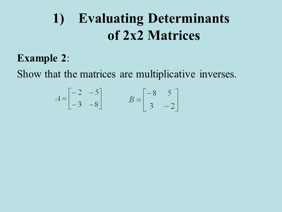 1)Evaluating Determinants of 2x2 Matrices Example 2: Show that the matrices are multiplicative inverses.