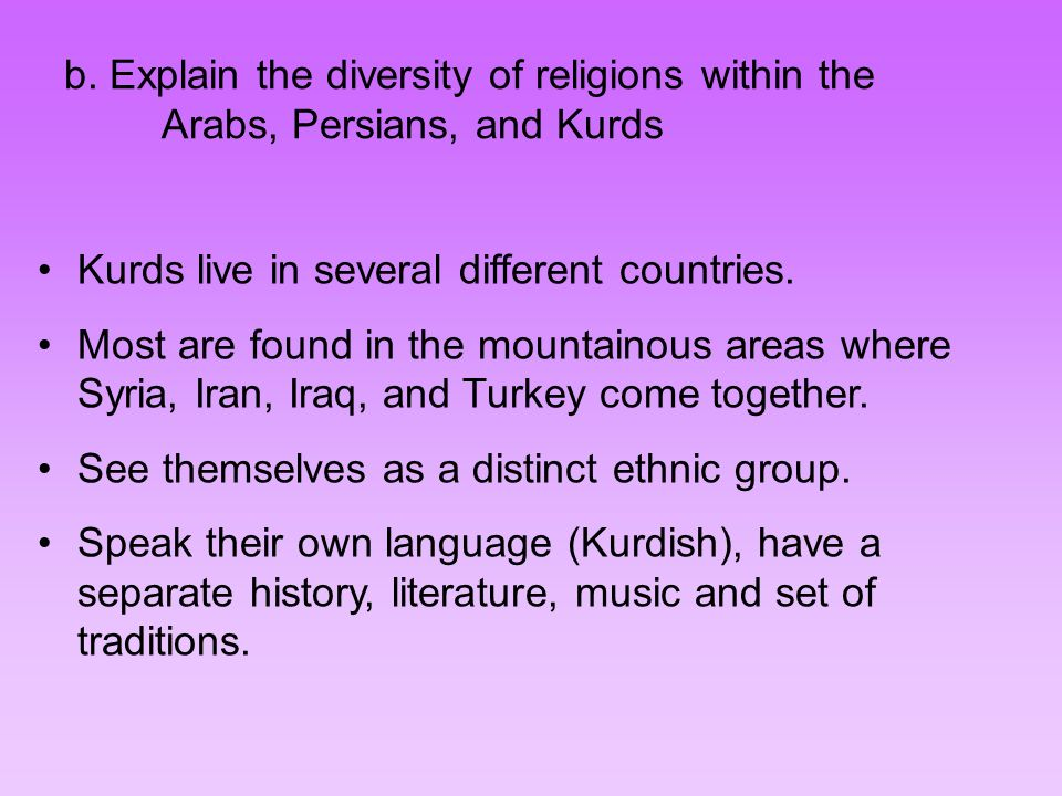 b. Explain the diversity of religions within the Arabs, Persians, and Kurds Kurds live in several different countries. Most are found in the mountaino