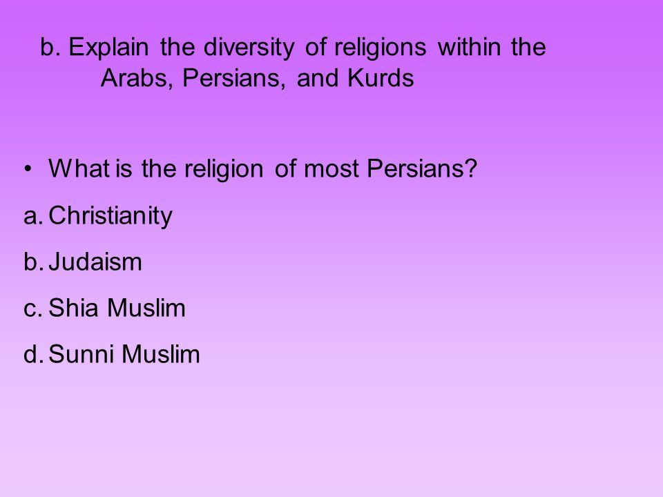 b. Explain the diversity of religions within the Arabs, Persians, and Kurds What is the religion of most Persians? a.Christianity b.Judaism c.Shia Mus