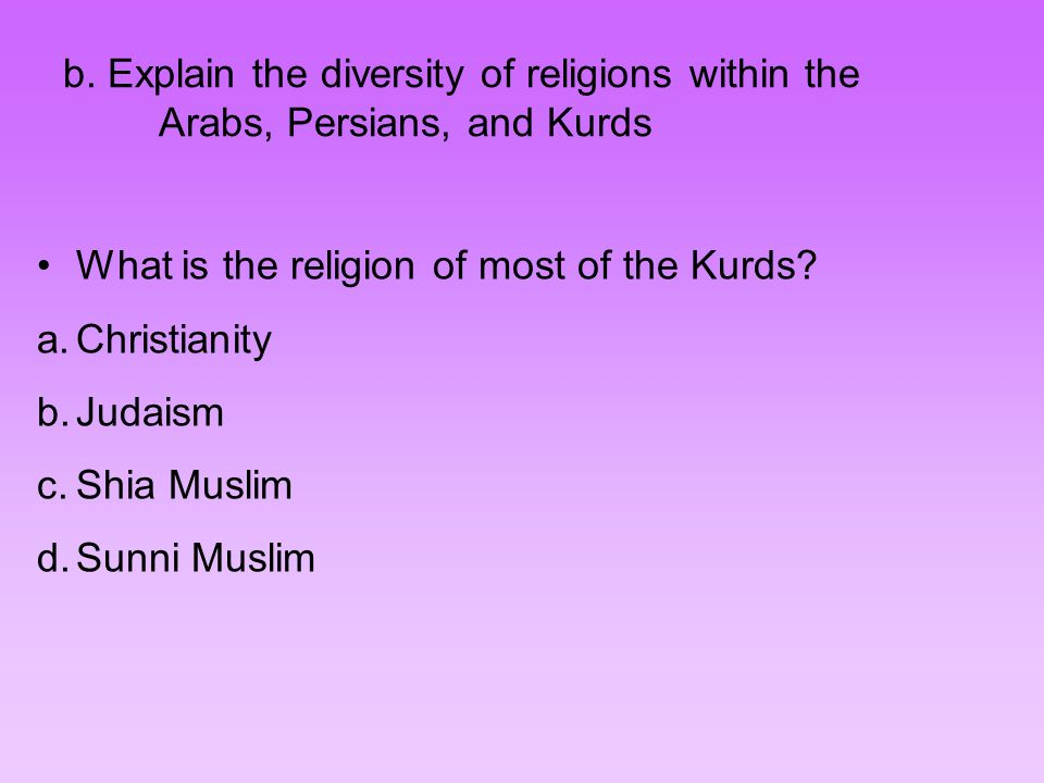 b. Explain the diversity of religions within the Arabs, Persians, and Kurds What is the religion of most of the Kurds? a.Christianity b.Judaism c.Shia