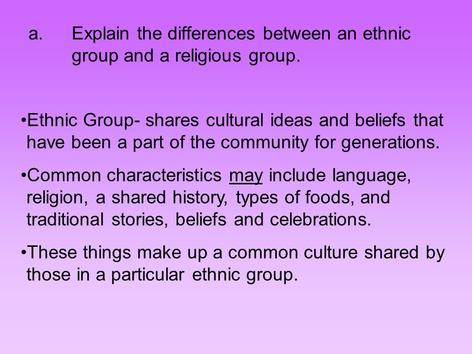 a.Explain the differences between an ethnic group and a religious group. Ethnic Group- shares cultural ideas and beliefs that have been a part of the