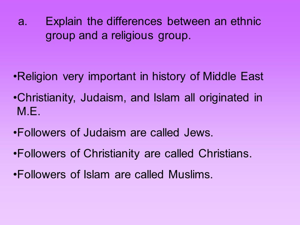 a.Explain the differences between an ethnic group and a religious group. Religion very important in history of Middle East Christianity, Judaism, and