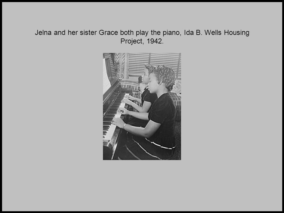 Jelna and her sister Grace both play the piano, Ida B. Wells Housing Project, 1942.