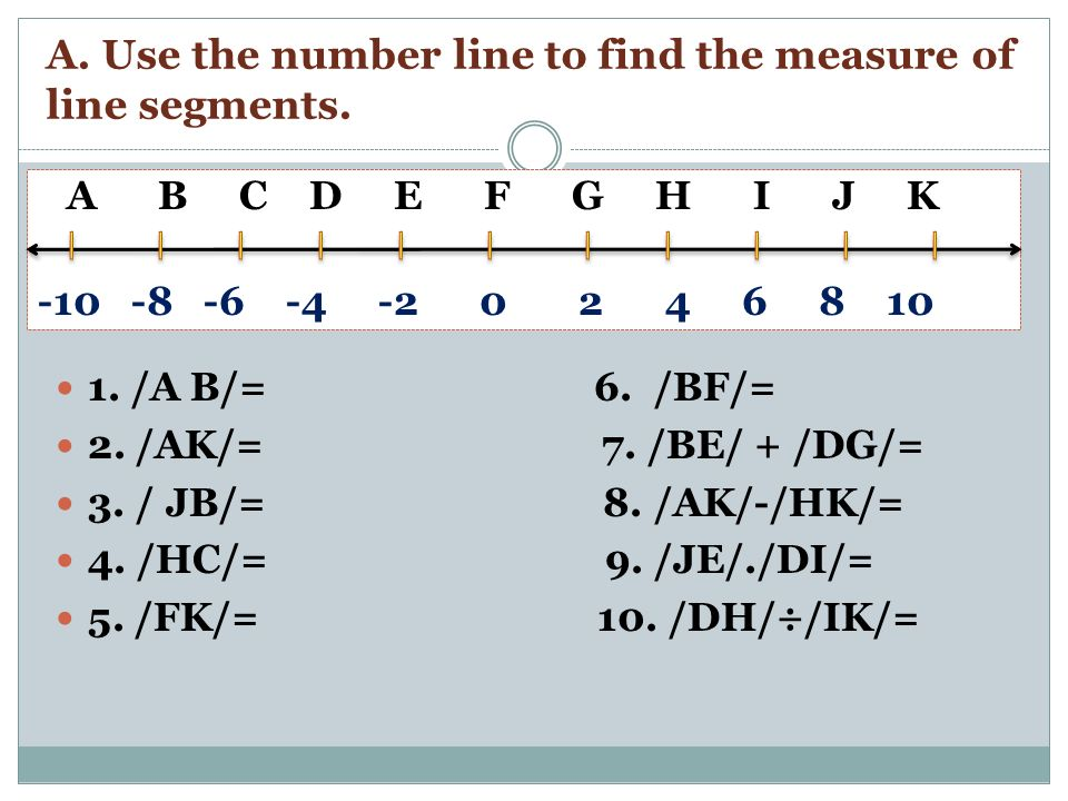 A. Use the number line to find the measure of line segments. A B C D E F G H I J K -10 -8 -6 -4 -2 0 2 4 6 8 10 1. /A B/= 6. /BF/= 2. /AK/= 7. /BE/ +