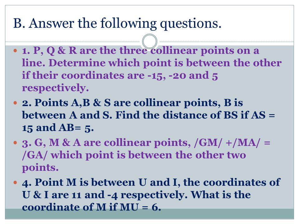 B. Answer the following questions. 1. P, Q & R are the three collinear points on a line. Determine which point is between the other if their coordinat