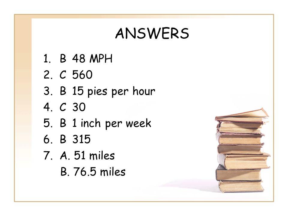 ANSWERS 1.B48 MPH 2.C560 3.B15 pies per hour 4.C30 5.B1 inch per week 6.B315 7.A. 51 miles B. 76.5 miles