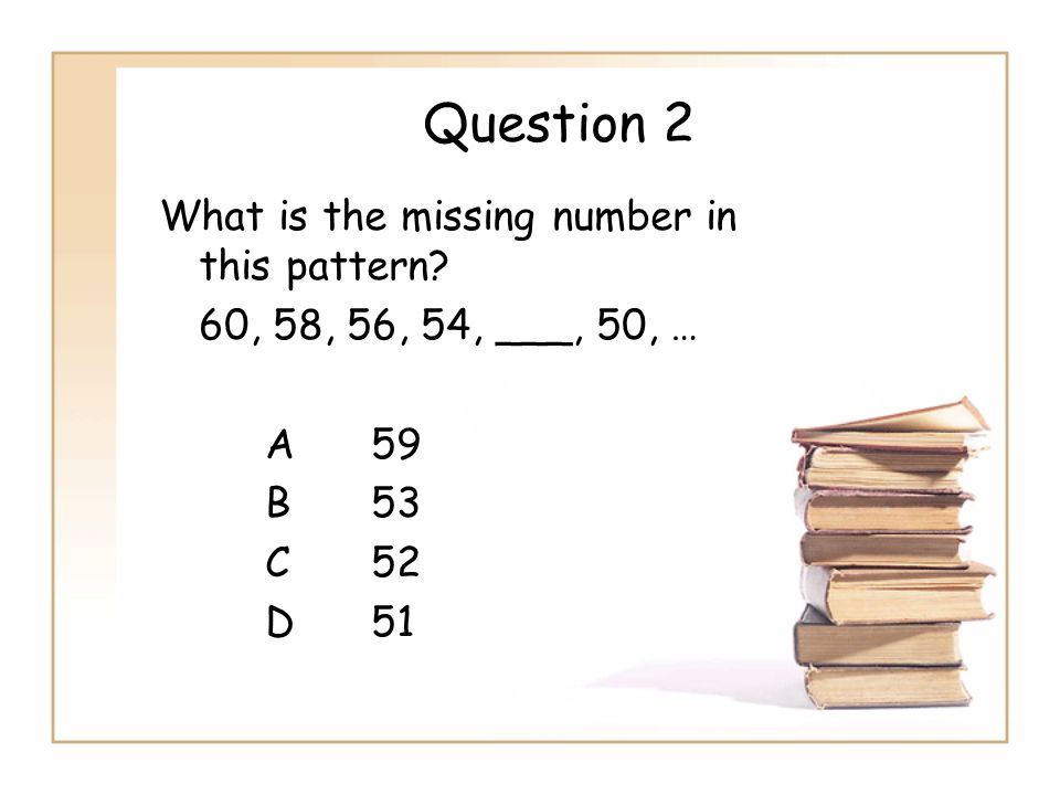 Question 2 What is the missing number in this pattern? 60, 58, 56, 54, ___, 50, … A59 B53 C52 D51