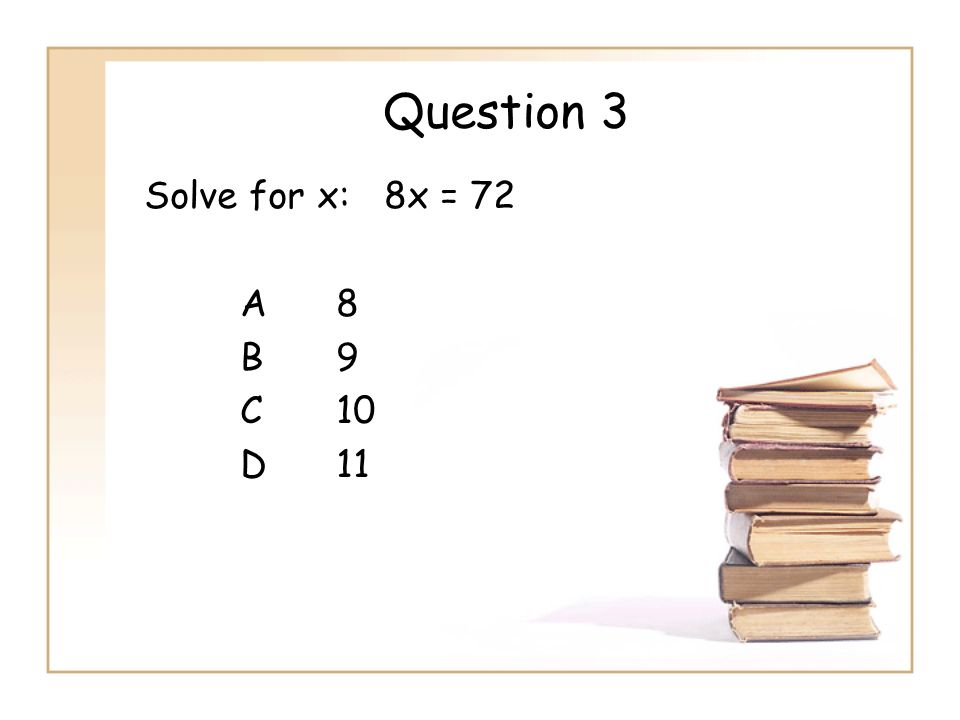 Question 3 Solve for x: 8x = 72 A8 B9 C10 D11