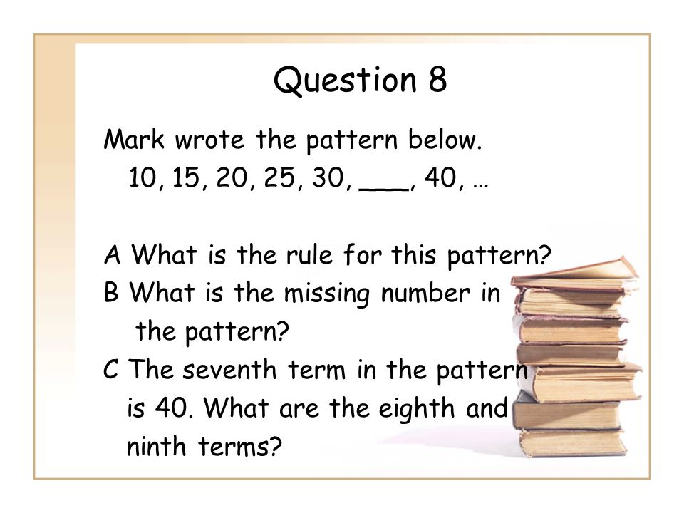 Question 8 Mark wrote the pattern below. 10, 15, 20, 25, 30, ___, 40, … A What is the rule for this pattern? B What is the missing number in the patte