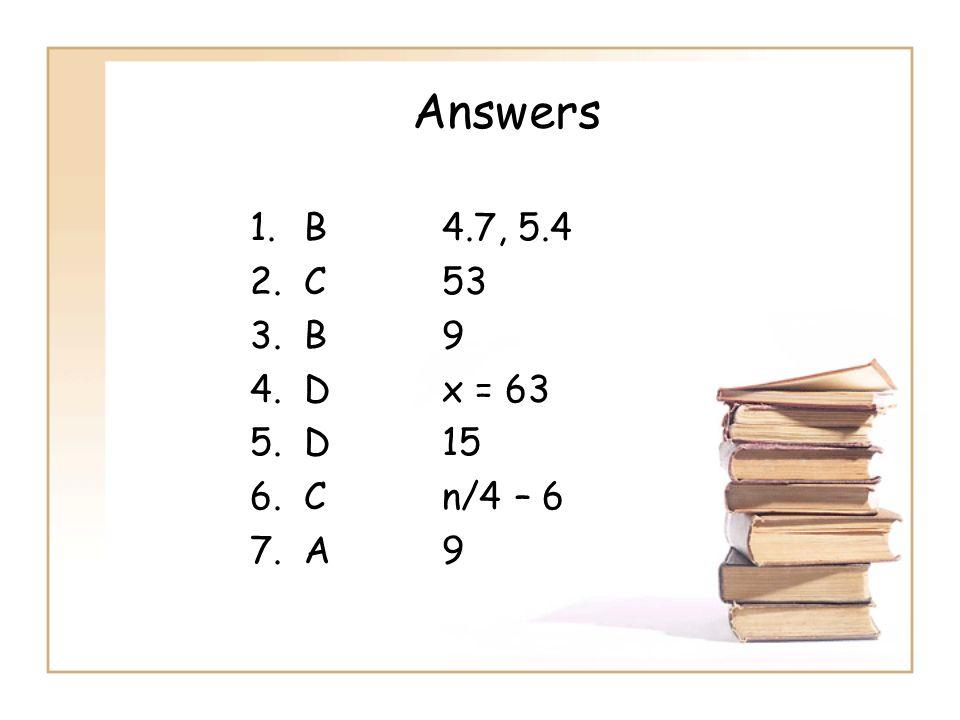 Answers 1.B4.7, 5.4 2.C53 3.B 9 4.Dx = 63 5.D15 6.Cn/4 – 6 7.A9