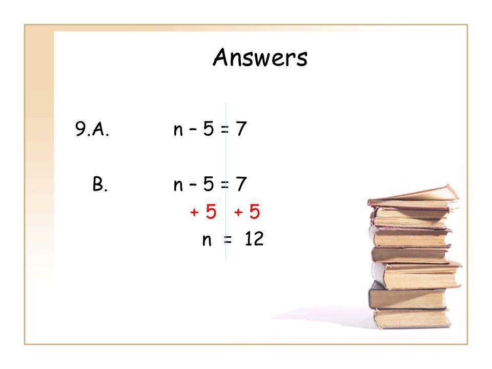Answers 9.A.n – 5 = 7 B.n – 5 = 7 + 5 + 5 n = 12