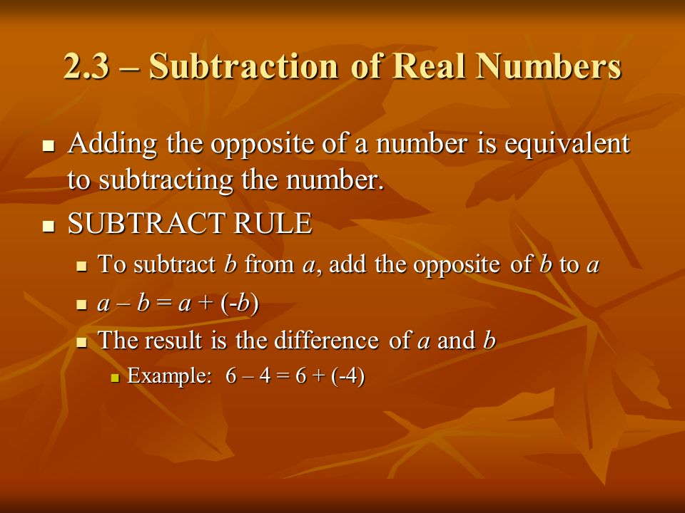 2.3 – Subtraction of Real Numbers Adding the opposite of a number is equivalent to subtracting the number. Adding the opposite of a number is equivale