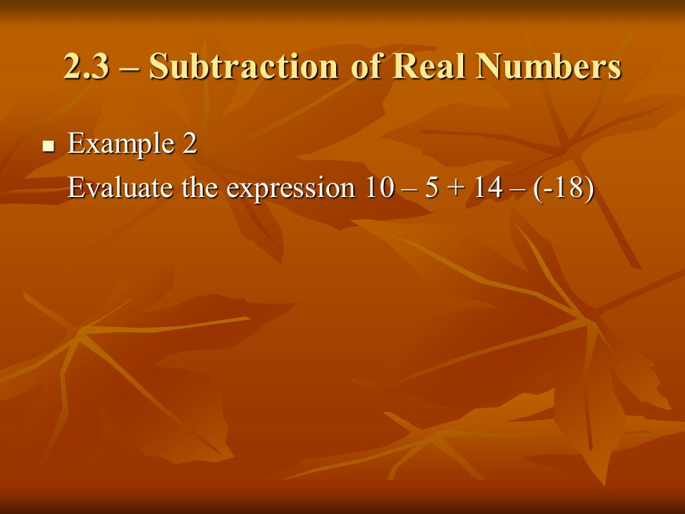 2.3 – Subtraction of Real Numbers Example 2 Example 2 Evaluate the expression 10 – 5 + 14 – (-18)